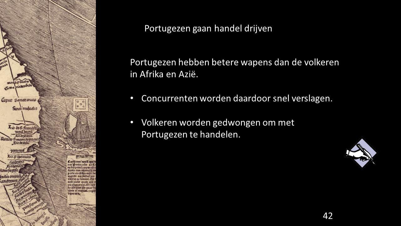 Portugezen gaan handel drijven Portugezen hebben betere wapens dan de volkeren in Afrika en Azië. Concurrenten worden daardoor snel verslagen. Volkere