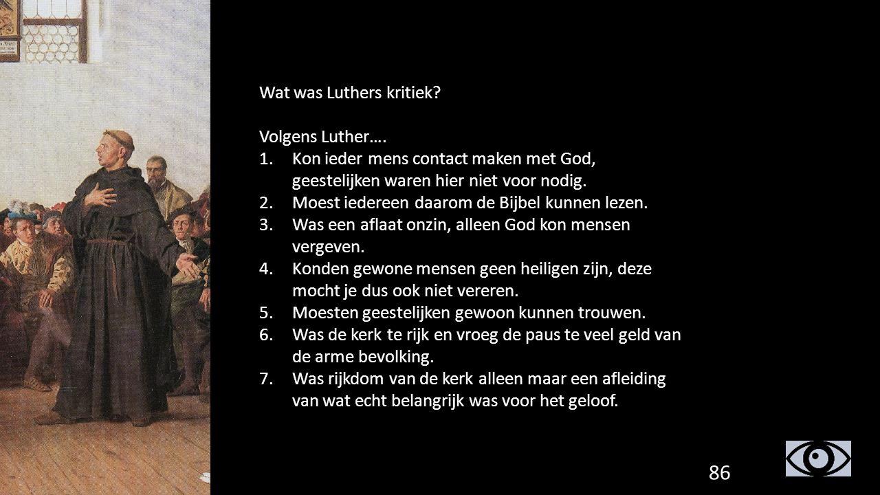 Wat was Luthers kritiek? Volgens Luther…. 1.Kon ieder mens contact maken met God, geestelijken waren hier niet voor nodig. 2.Moest iedereen daarom de
