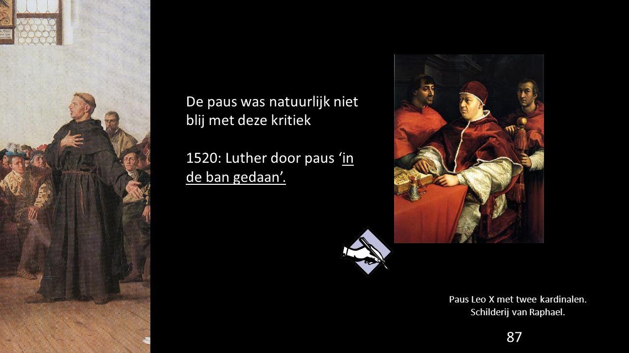 De paus was natuurlijk niet blij met deze kritiek 1520: Luther door paus 'in de ban gedaan'. 87 Paus Leo X met twee kardinalen. Schilderij van Raphael
