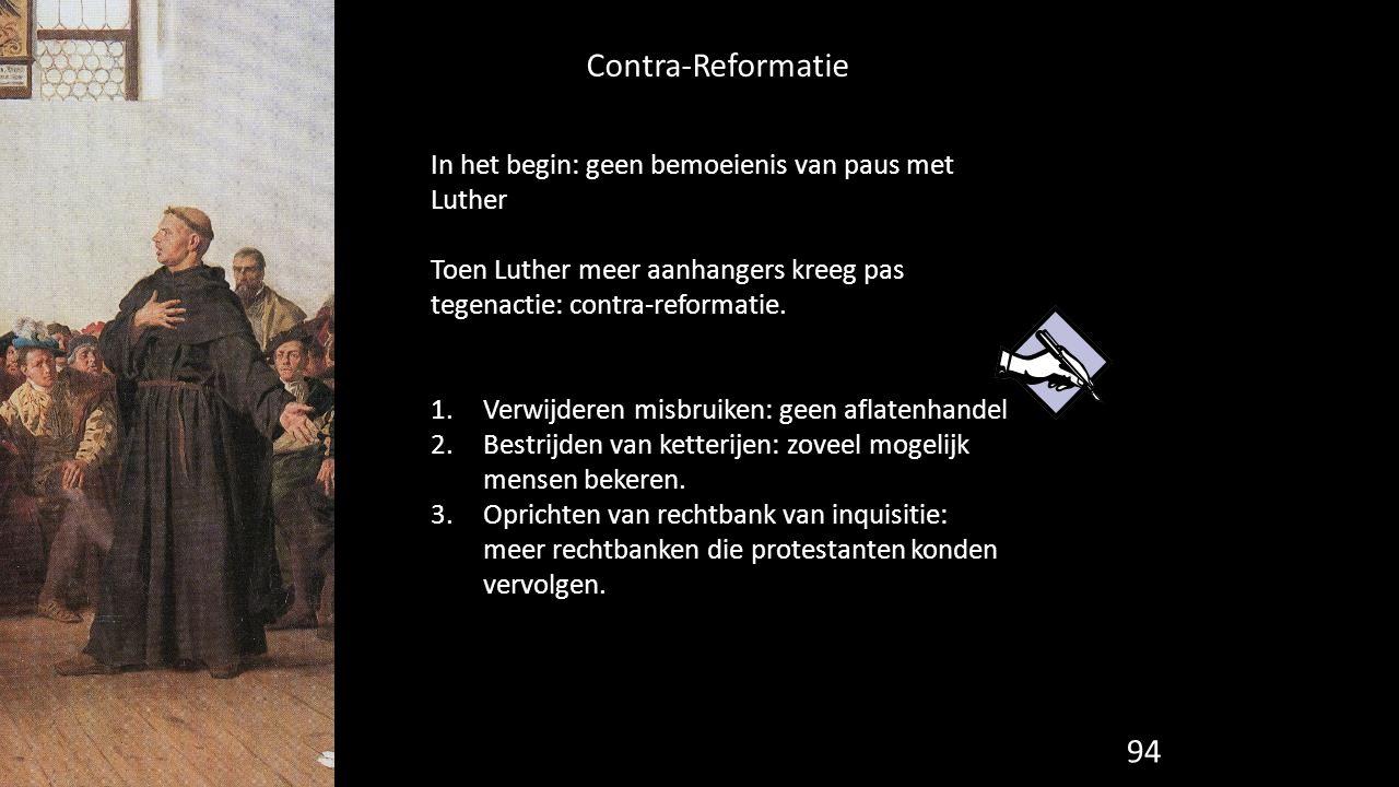 Contra-Reformatie 94 In het begin: geen bemoeienis van paus met Luther Toen Luther meer aanhangers kreeg pas tegenactie: contra-reformatie. 1.Verwijde