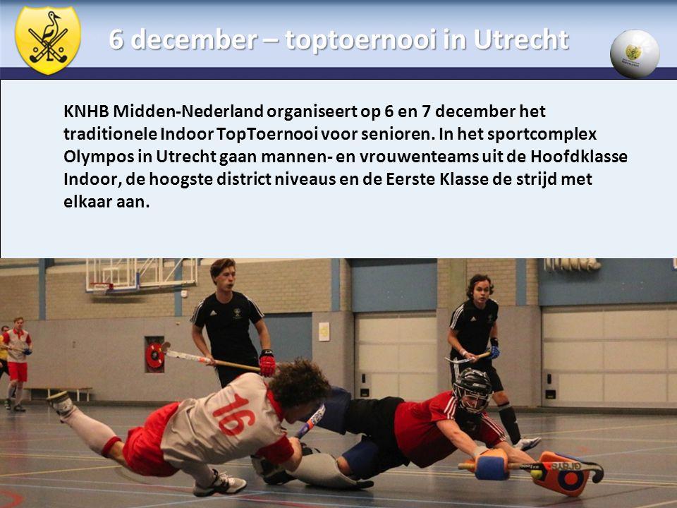 6 december – toptoernooi in Utrecht KNHB Midden-Nederland organiseert op 6 en 7 december het traditionele Indoor TopToernooi voor senioren. In het spo