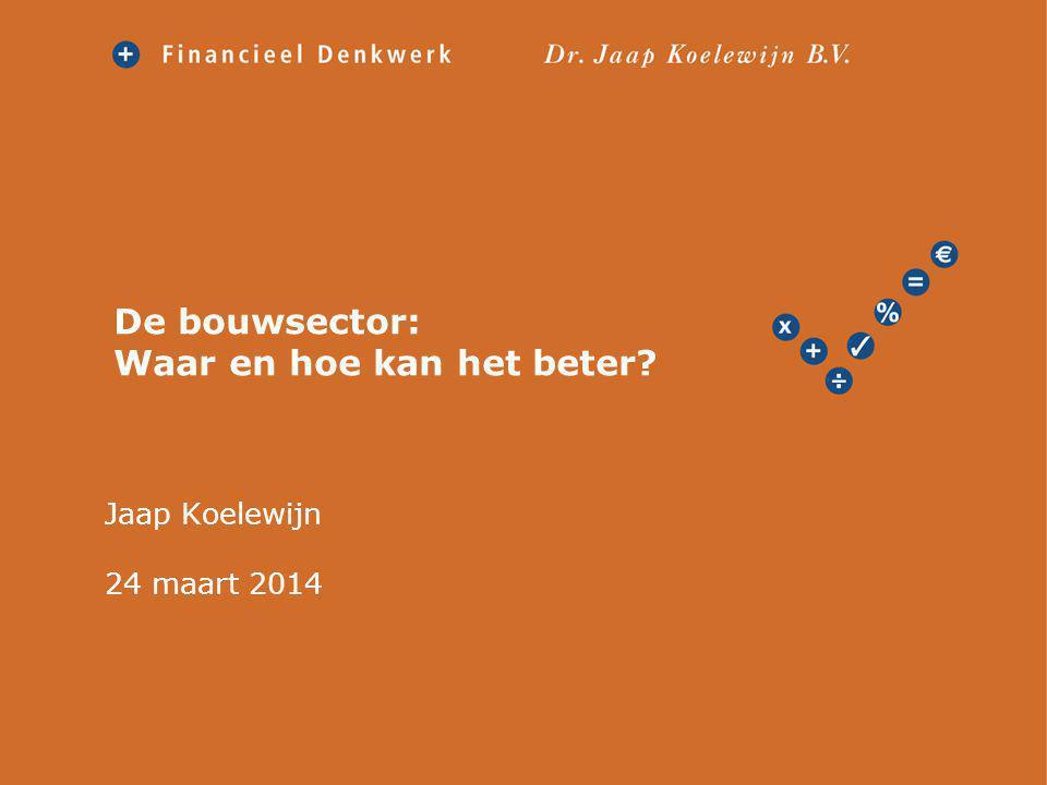 De bouwsector: Waar en hoe kan het beter? Jaap Koelewijn 24 maart 2014