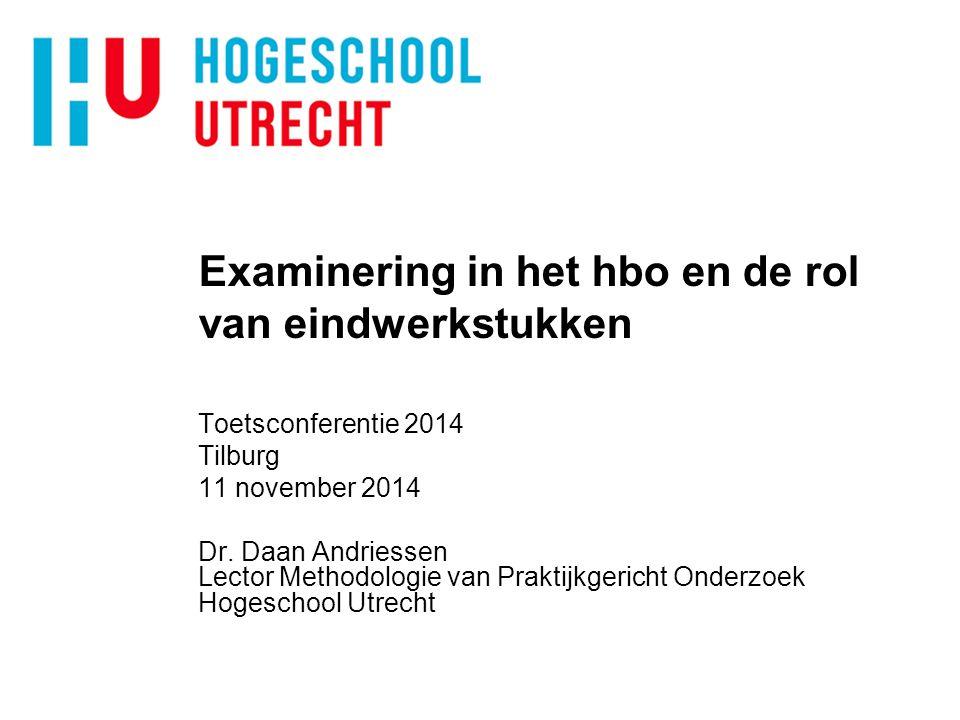 Examinering in het hbo en de rol van eindwerkstukken Toetsconferentie 2014 Tilburg 11 november 2014 Dr. Daan Andriessen Lector Methodologie van Prakti