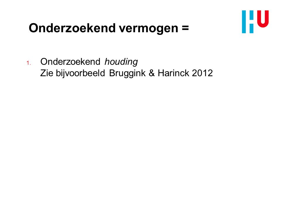 Onderzoekend vermogen = 1. Onderzoekend houding Zie bijvoorbeeld Bruggink & Harinck 2012