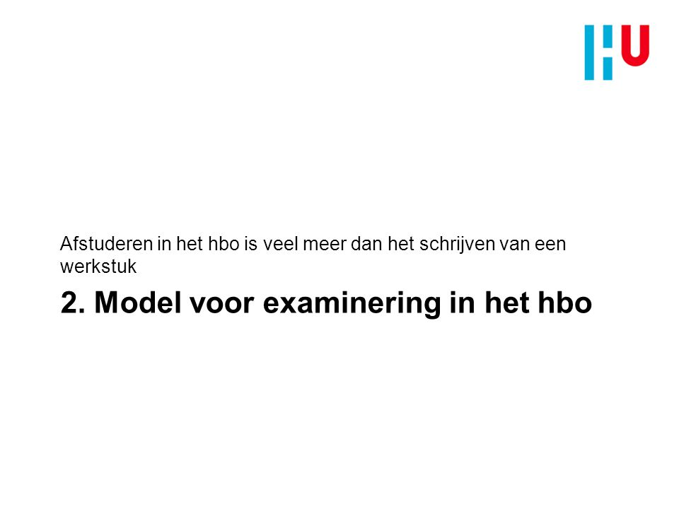 2. Model voor examinering in het hbo Afstuderen in het hbo is veel meer dan het schrijven van een werkstuk