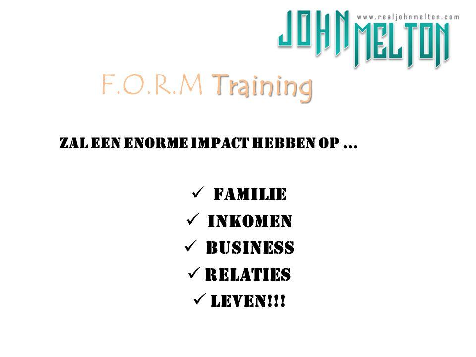 zal een enorme impact hebben op … Familie Inkomen BUSINESS Relaties Leven!!! Training F.O.R.M Training