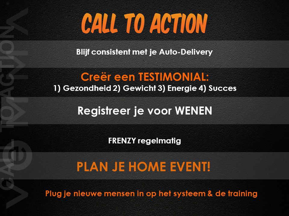 CALL TO ACTION Plug je nieuwe mensen in op het systeem & de training Blijf consistent met je Auto-Delivery Registreer je voor WENEN FRENZY regelmatig