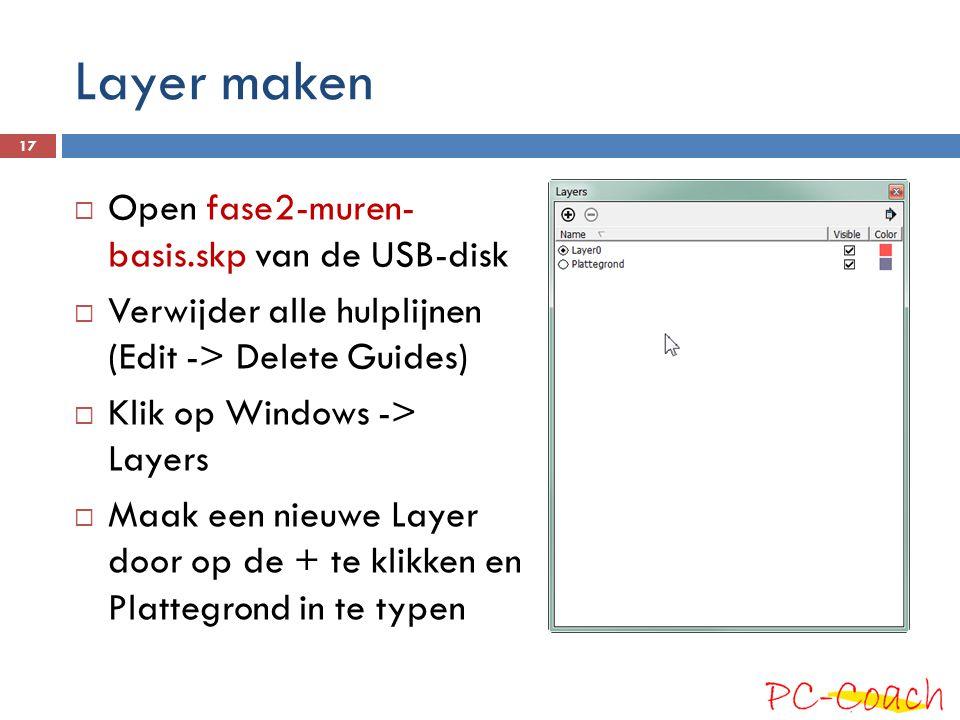 Layer maken  Open fase2-muren- basis.skp van de USB-disk  Verwijder alle hulplijnen (Edit -> Delete Guides)  Klik op Windows -> Layers  Maak een n