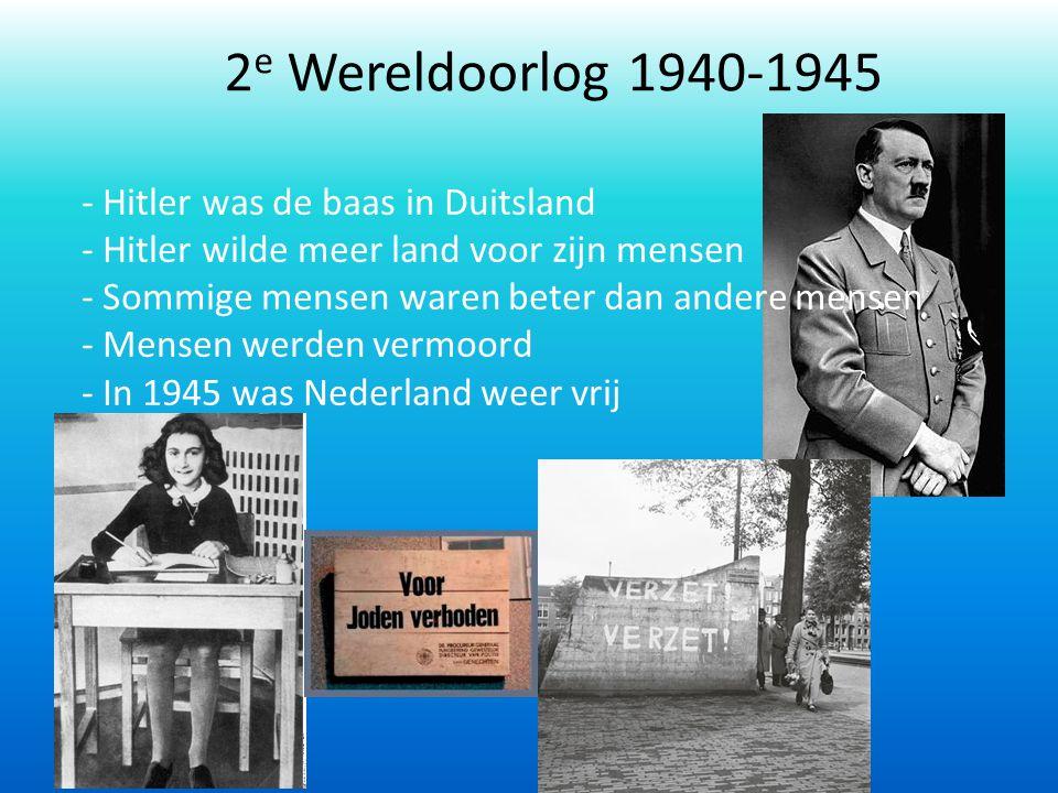 2 e Wereldoorlog 1940-1945 - Hitler was de baas in Duitsland - Hitler wilde meer land voor zijn mensen - Sommige mensen waren beter dan andere mensen