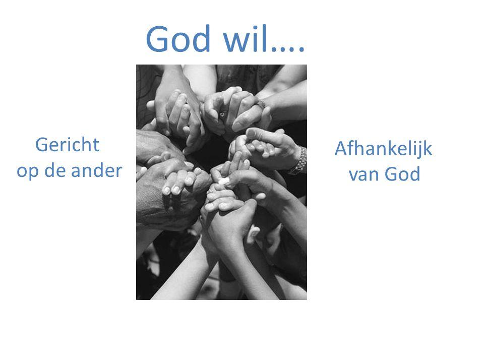God wil…. Gericht op de ander Afhankelijk van God