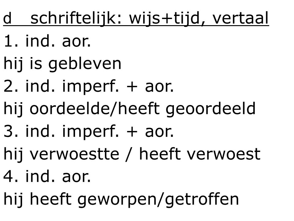 d schriftelijk: wijs+tijd, vertaal 1. ind. aor. hij is gebleven 2. ind. imperf. + aor. hij oordeelde/heeft geoordeeld 3. ind. imperf. + aor. hij verwo