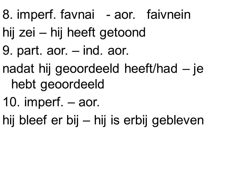 8. imperf. favnai - aor. faivnein hij zei – hij heeft getoond 9. part. aor. – ind. aor. nadat hij geoordeeld heeft/had – je hebt geoordeeld 10. imperf