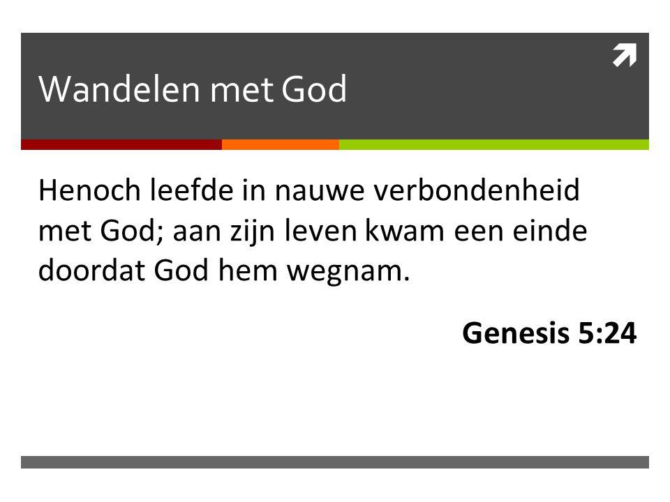  Wandelen met God Henoch leefde in nauwe verbondenheid met God; aan zijn leven kwam een einde doordat God hem wegnam. Genesis 5:24