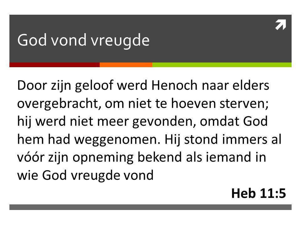  God vond vreugde Door zijn geloof werd Henoch naar elders overgebracht, om niet te hoeven sterven; hij werd niet meer gevonden, omdat God hem had we