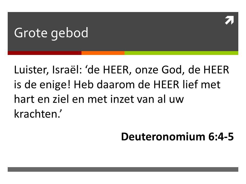 Grote gebod Luister, Israël: 'de HEER, onze God, de HEER is de enige! Heb daarom de HEER lief met hart en ziel en met inzet van al uw krachten.' Deu