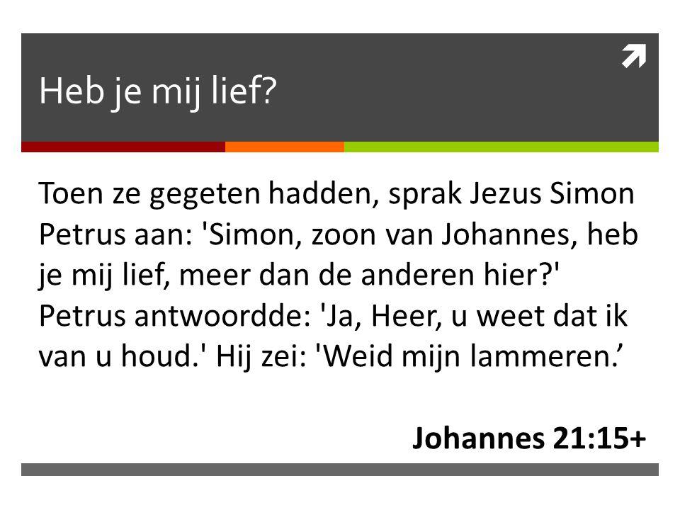  Heb je mij lief? Toen ze gegeten hadden, sprak Jezus Simon Petrus aan: 'Simon, zoon van Johannes, heb je mij lief, meer dan de anderen hier?' Petrus