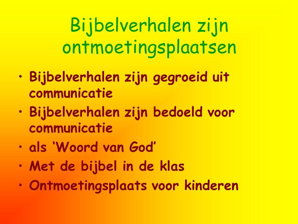 Bijbelverhalen zijn ontmoetingsplaatsen Bijbelverhalen zijn gegroeid uit communicatie Bijbelverhalen zijn bedoeld voor communicatie als 'Woord van God