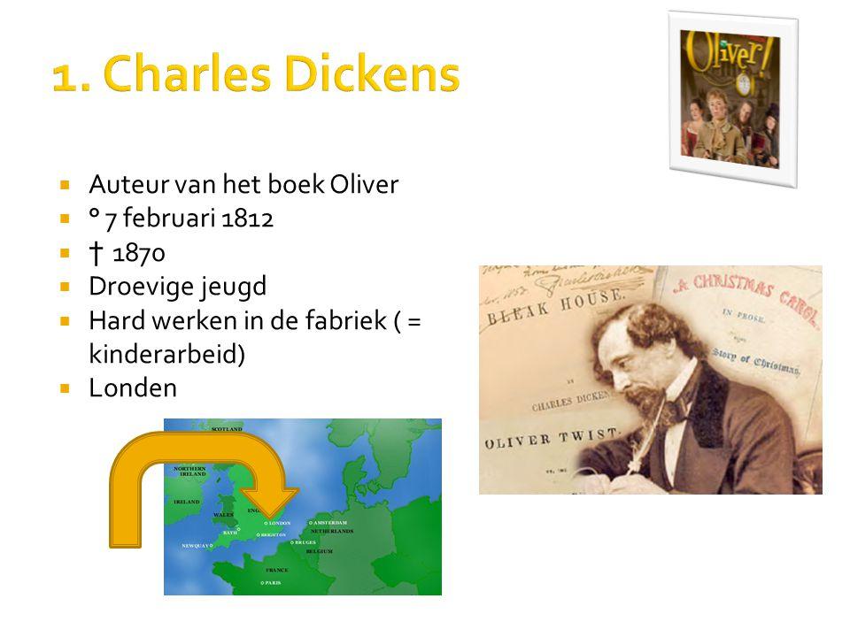  Auteur van het boek Oliver  ° 7 februari 1812  † 1870  Droevige jeugd  Hard werken in de fabriek ( = kinderarbeid)  Londen