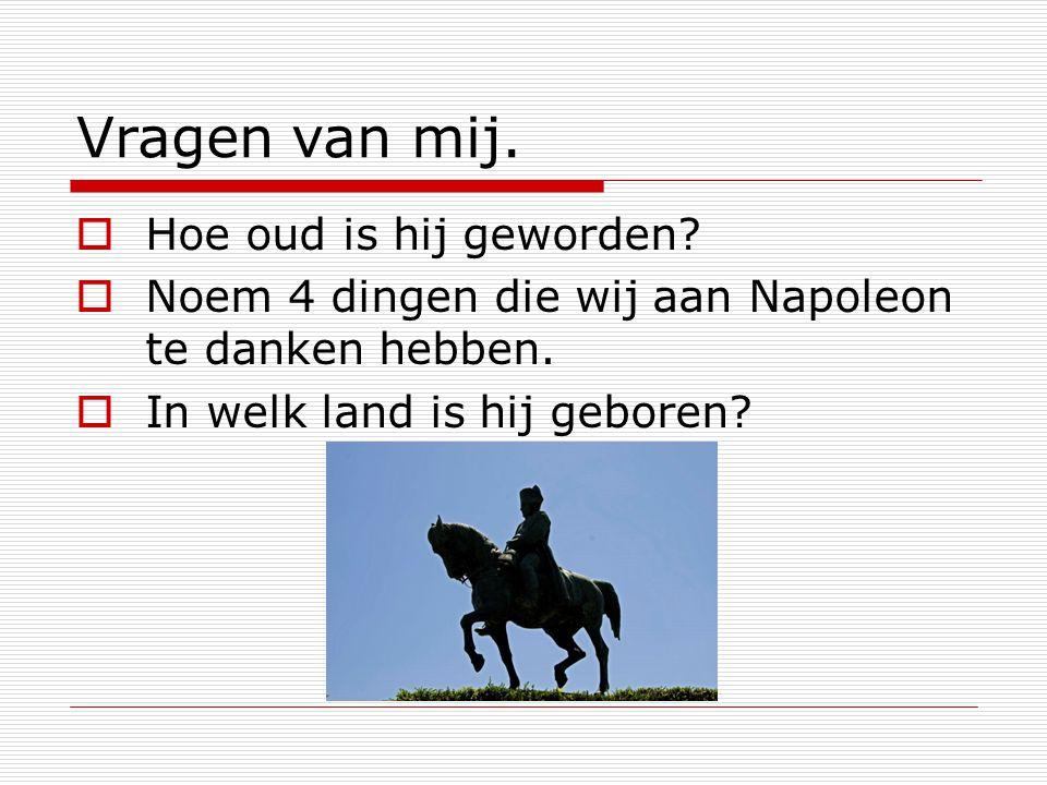 Vragen van mij.  Hoe oud is hij geworden?  Noem 4 dingen die wij aan Napoleon te danken hebben.  In welk land is hij geboren?
