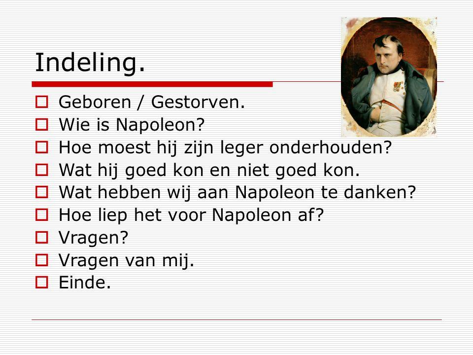 Indeling.  Geboren / Gestorven.  Wie is Napoleon?  Hoe moest hij zijn leger onderhouden?  Wat hij goed kon en niet goed kon.  Wat hebben wij aan