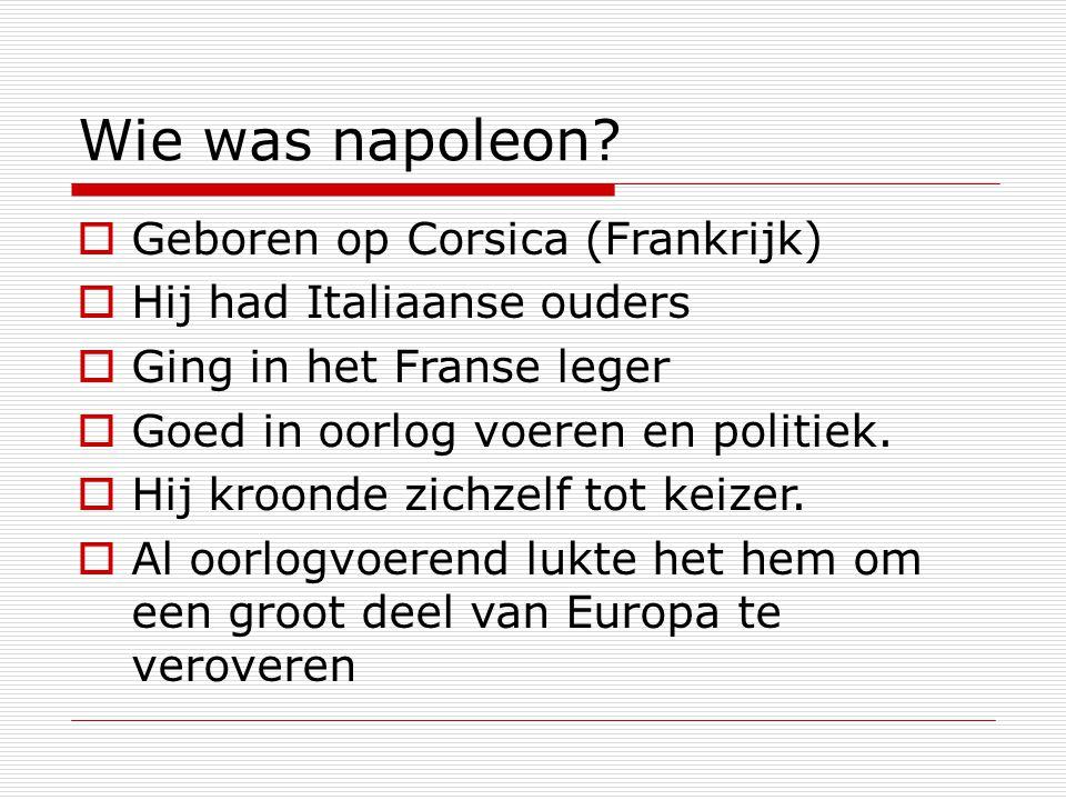 Wie was napoleon?  Geboren op Corsica (Frankrijk)  Hij had Italiaanse ouders  Ging in het Franse leger  Goed in oorlog voeren en politiek.  Hij k