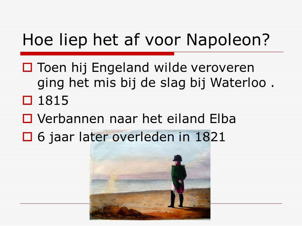 Hoe liep het af voor Napoleon?  Toen hij Engeland wilde veroveren ging het mis bij de slag bij Waterloo.  1815  Verbannen naar het eiland Elba  6