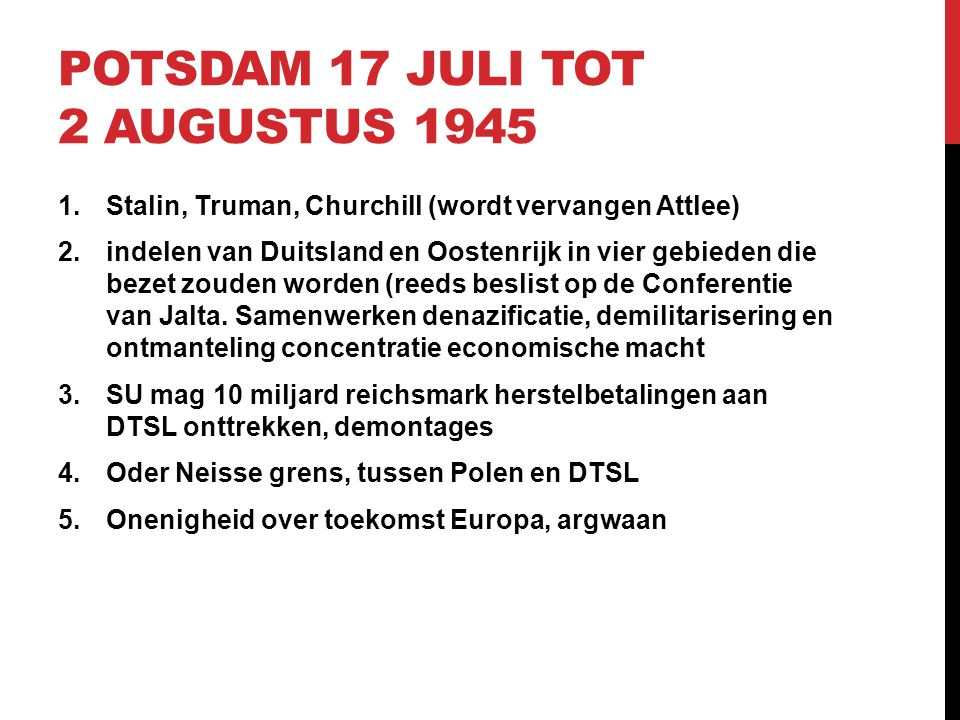 POTSDAM 17 JULI TOT 2 AUGUSTUS 1945 1.Stalin, Truman, Churchill (wordt vervangen Attlee) 2.indelen van Duitsland en Oostenrijk in vier gebieden die be