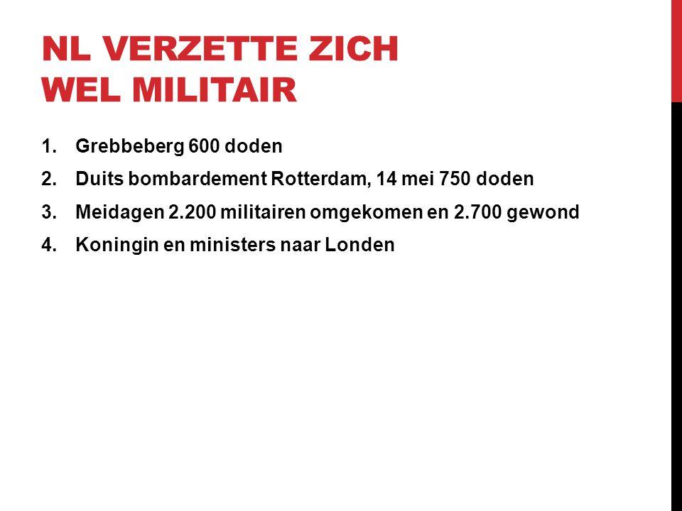 NL VERZETTE ZICH WEL MILITAIR 1.Grebbeberg 600 doden 2.Duits bombardement Rotterdam, 14 mei 750 doden 3.Meidagen 2.200 militairen omgekomen en 2.700 g