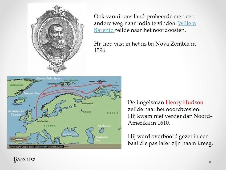 Barentsz Ook vanuit ons land probeerde men een andere weg naar India te vinden. Willem Barentz zeilde naar het noordoosten.Willem Barentz Hij liep vas