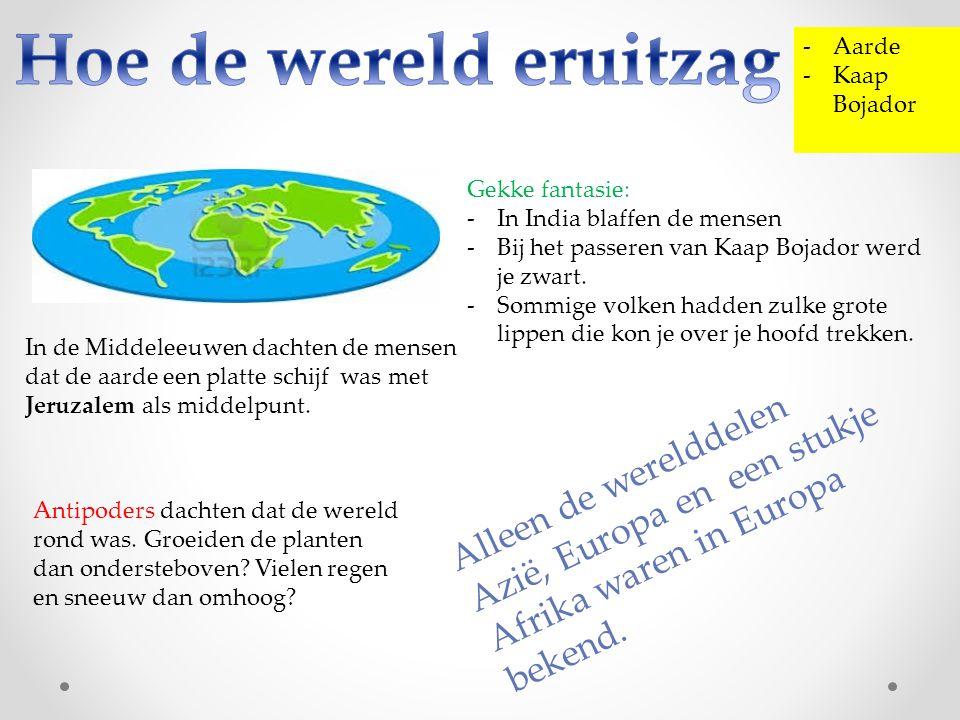 -Aarde -Kaap Bojador In de Middeleeuwen dachten de mensen dat de aarde een platte schijf was met Jeruzalem als middelpunt. Gekke fantasie: -In India b