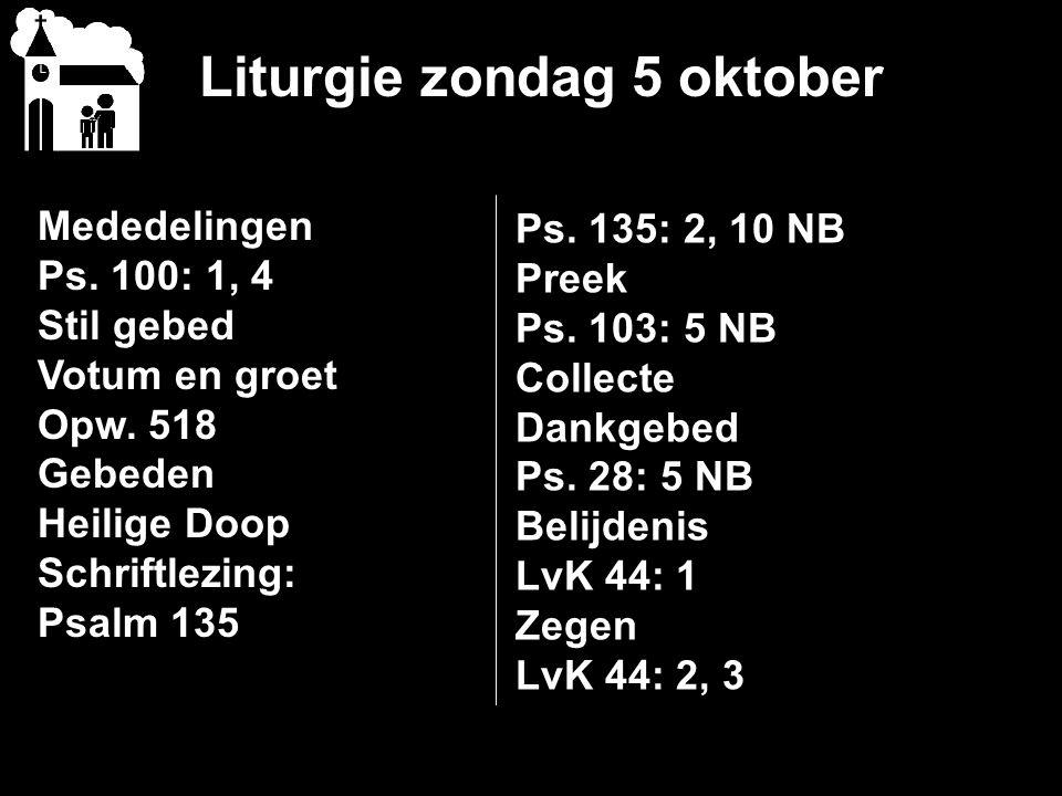 Liturgie zondag 5 oktober Mededelingen Ps. 100: 1, 4 Stil gebed Votum en groet Opw. 518 Gebeden Heilige Doop Schriftlezing: Psalm 135 Ps. 135: 2, 10 N