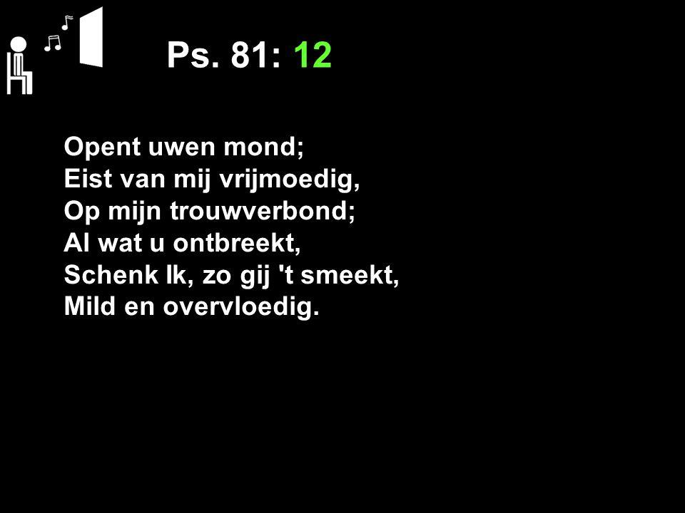 Ps. 81: 12 Opent uwen mond; Eist van mij vrijmoedig, Op mijn trouwverbond; Al wat u ontbreekt, Schenk Ik, zo gij 't smeekt, Mild en overvloedig.