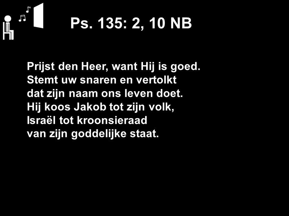 Ps.135: 2, 10 NB Prijst den Heer, want Hij is goed.