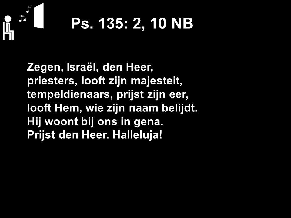 Ps. 135: 2, 10 NB Zegen, Israël, den Heer, priesters, looft zijn majesteit, tempeldienaars, prijst zijn eer, looft Hem, wie zijn naam belijdt. Hij woo