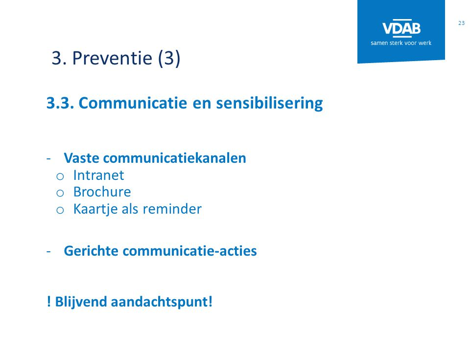 3. Preventie (3) 3.3. Communicatie en sensibilisering -Vaste communicatiekanalen o Intranet o Brochure o Kaartje als reminder -Gerichte communicatie-a