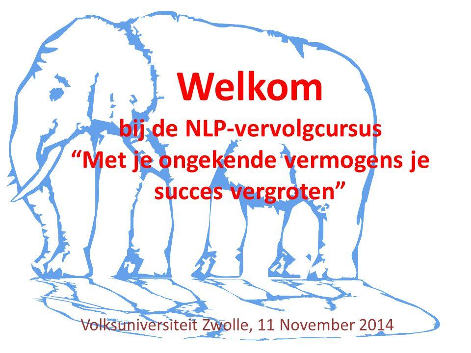 Volksuniversiteit Zwolle, 11 November 2014 Welkom bij de NLP-vervolgcursus Met je ongekende vermogens je succes vergroten