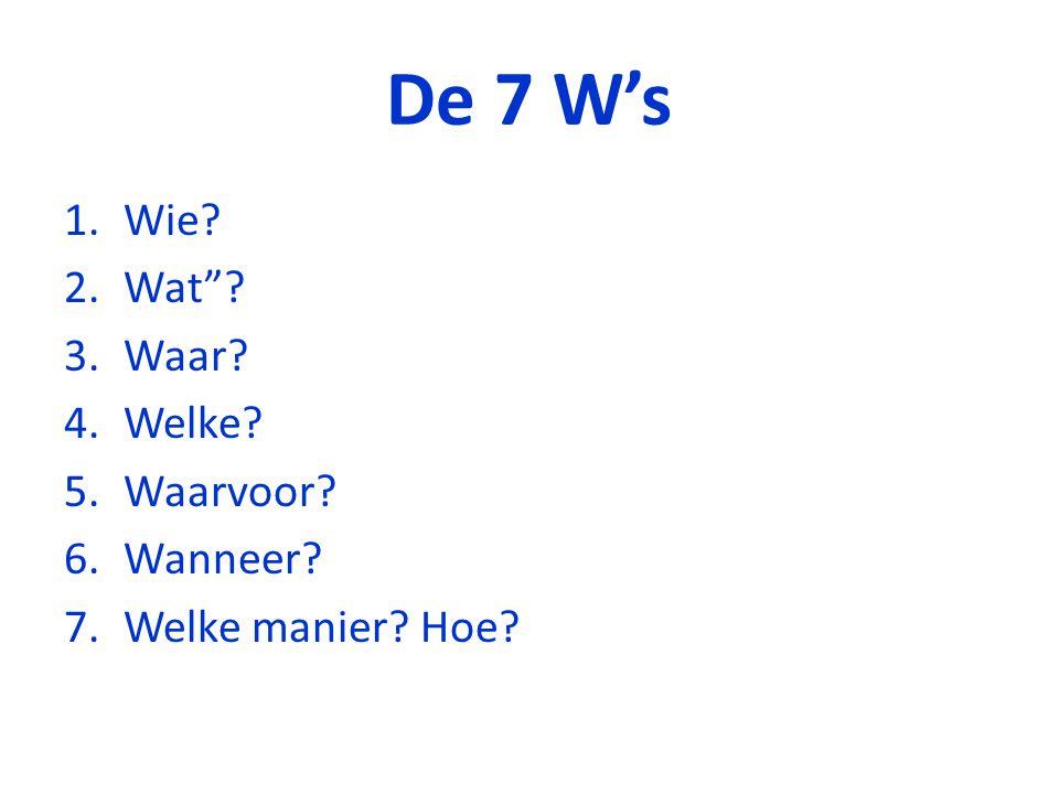 De 7 W's 1.Wie? 2.Wat ? 3.Waar? 4.Welke? 5.Waarvoor? 6.Wanneer? 7.Welke manier? Hoe?