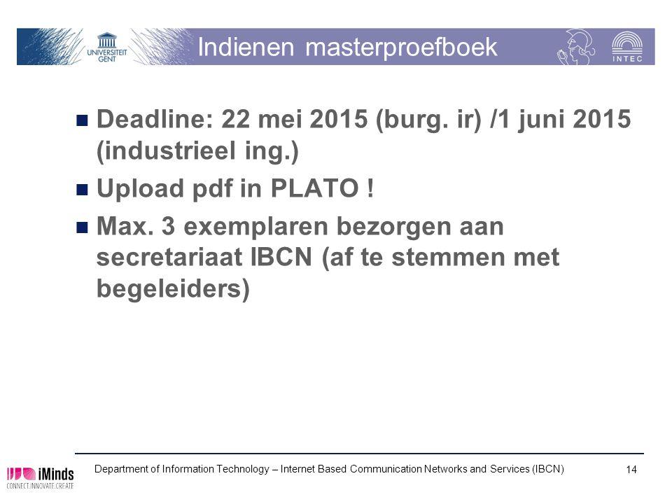 Indienen masterproefboek Deadline: 22 mei 2015 (burg. ir) /1 juni 2015 (industrieel ing.) Upload pdf in PLATO ! Max. 3 exemplaren bezorgen aan secreta