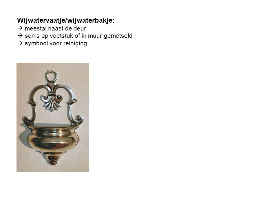Wijwatervaatje/wijwaterbakje:  meestal naast de deur  soms op voetstuk of in muur gemetseld  symbool voor reiniging