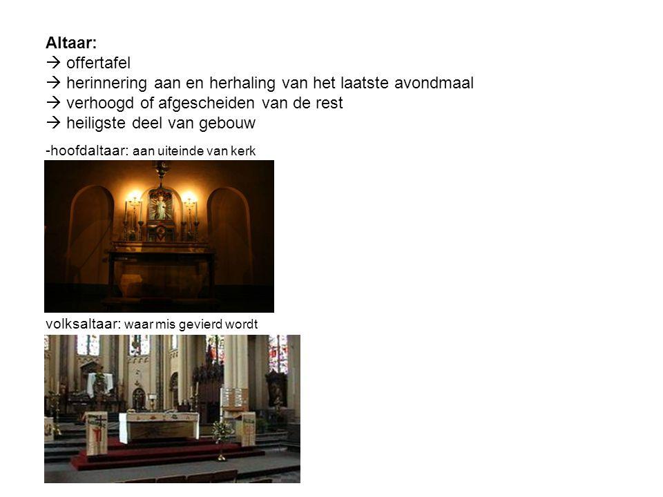 Altaar:  offertafel  herinnering aan en herhaling van het laatste avondmaal  verhoogd of afgescheiden van de rest  heiligste deel van gebouw -hoofdaltaar: aan uiteinde van kerk volksaltaar: waar mis gevierd wordt