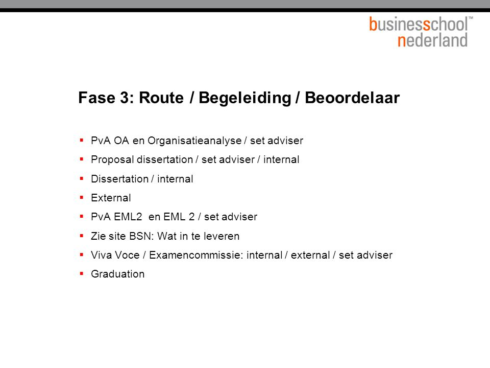 Fase 3: Route / Begeleiding / Beoordelaar  PvA OA en Organisatieanalyse / set adviser  Proposal dissertation / set adviser / internal  Dissertation / internal  External  PvA EML2 en EML 2 / set adviser  Zie site BSN: Wat in te leveren  Viva Voce / Examencommissie: internal / external / set adviser  Graduation