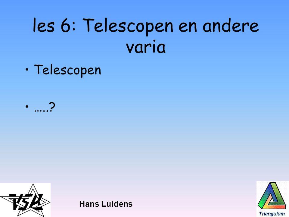 les 6: Telescopen en andere varia Telescopen …..? Hans Luidens