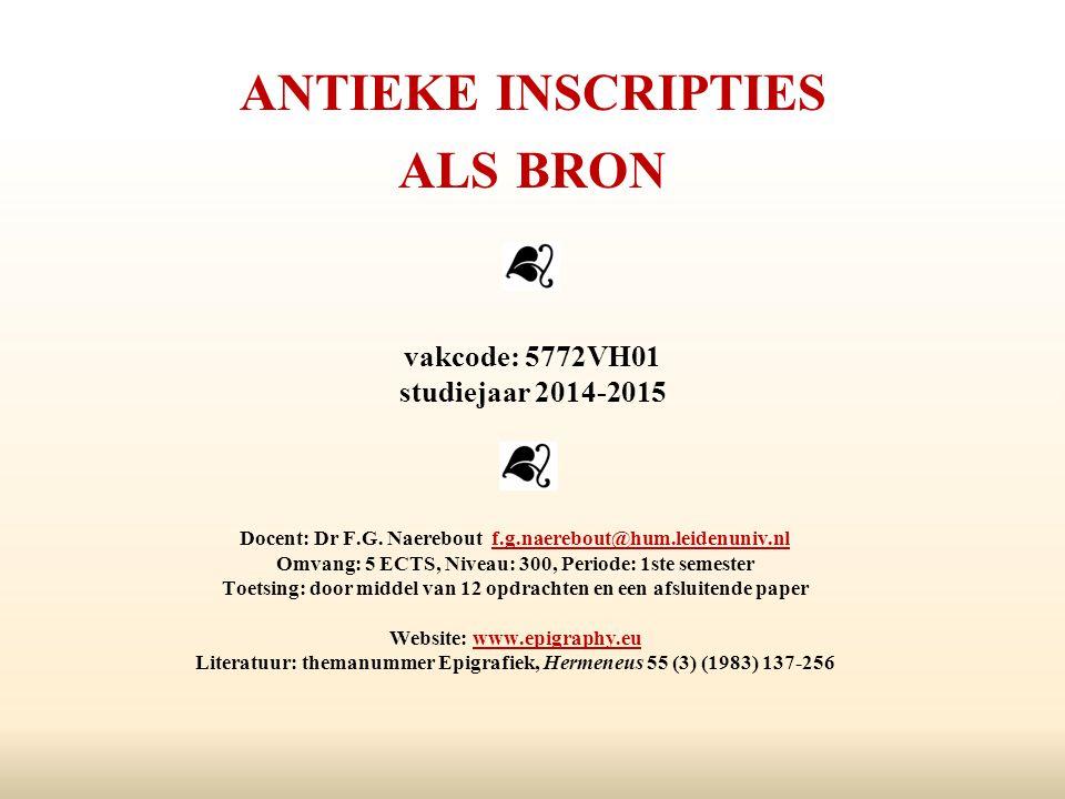 ANTIEKE INSCRIPTIES ALS BRON vakcode: 5772VH01 studiejaar 2014-2015 Docent: Dr F.G. Naerebout f.g.naerebout@hum.leidenuniv.nlf.g.naerebout@hum.leidenu