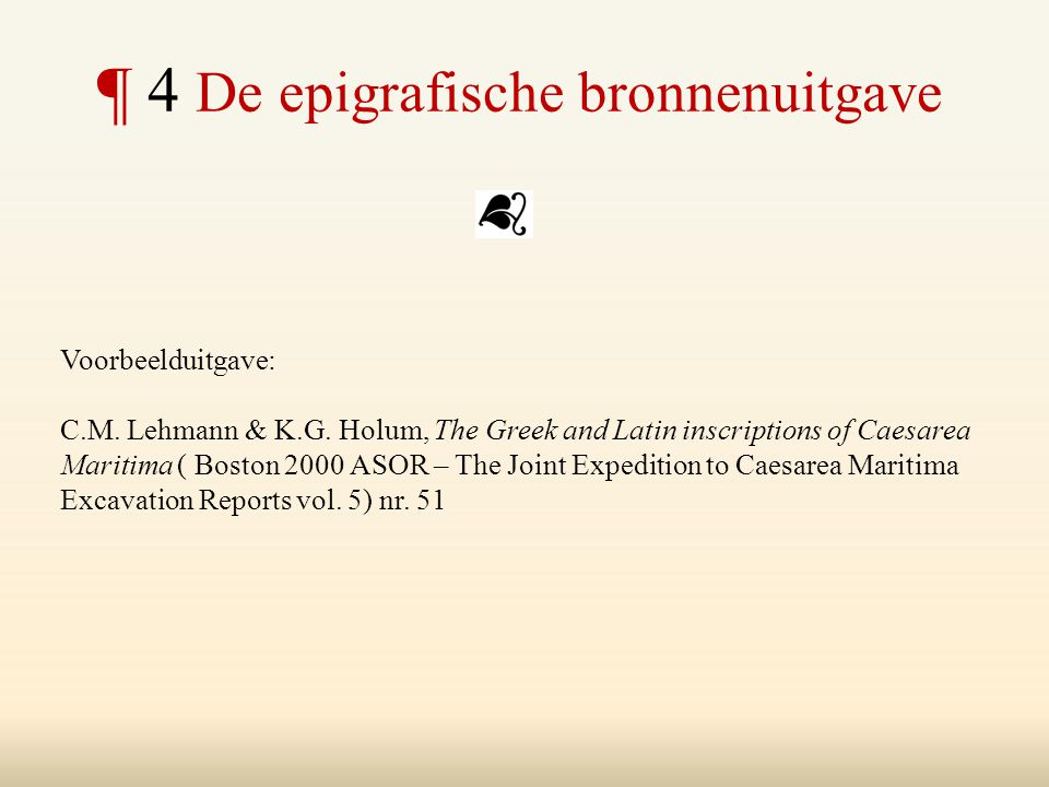 ¶ 4 De epigrafische bronnenuitgave Voorbeelduitgave: C.M. Lehmann & K.G. Holum, The Greek and Latin inscriptions of Caesarea Maritima ( Boston 2000 AS