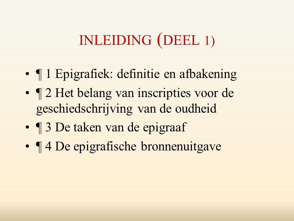 INLEIDING ( DEEL 1) ¶ 1 Epigrafiek: definitie en afbakening ¶ 2 Het belang van inscripties voor de geschiedschrijving van de oudheid ¶ 3 De taken van