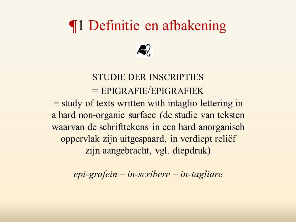¶1 Definitie en afbakening STUDIE DER INSCRIPTIES = EPIGRAFIE / EPIGRAFIEK = study of texts written with intaglio lettering in a hard non-organic surf