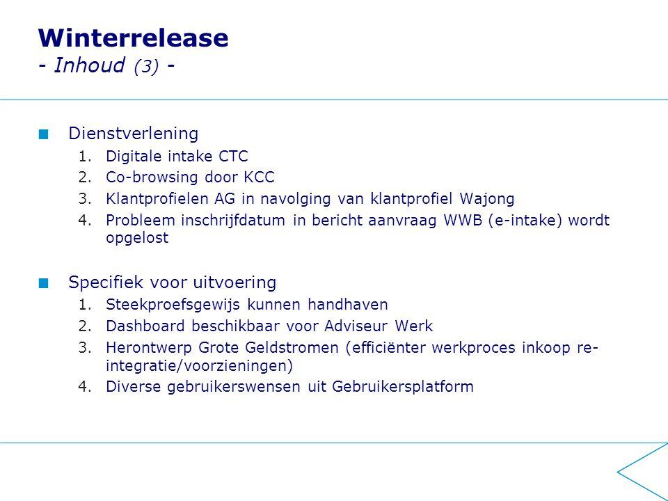 Winterrelease - Inhoud (3) - Dienstverlening 1.Digitale intake CTC 2.Co-browsing door KCC 3.Klantprofielen AG in navolging van klantprofiel Wajong 4.Probleem inschrijfdatum in bericht aanvraag WWB (e-intake) wordt opgelost Specifiek voor uitvoering 1.Steekproefsgewijs kunnen handhaven 2.Dashboard beschikbaar voor Adviseur Werk 3.Herontwerp Grote Geldstromen (efficiënter werkproces inkoop re- integratie/voorzieningen) 4.Diverse gebruikerswensen uit Gebruikersplatform