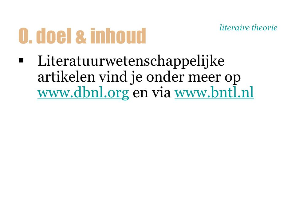 literaire theorie  Literatuurwetenschappelijke artikelen vind je onder meer op www.dbnl.org en via www.bntl.nl www.dbnl.orgwww.bntl.nl O. doel & inho