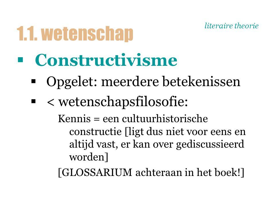 literaire theorie  Constructivisme  Opgelet: meerdere betekenissen  < wetenschapsfilosofie: Kennis = een cultuurhistorische constructie [ligt dus niet voor eens en altijd vast, er kan over gediscussieerd worden] [GLOSSARIUM achteraan in het boek!] 1.1.
