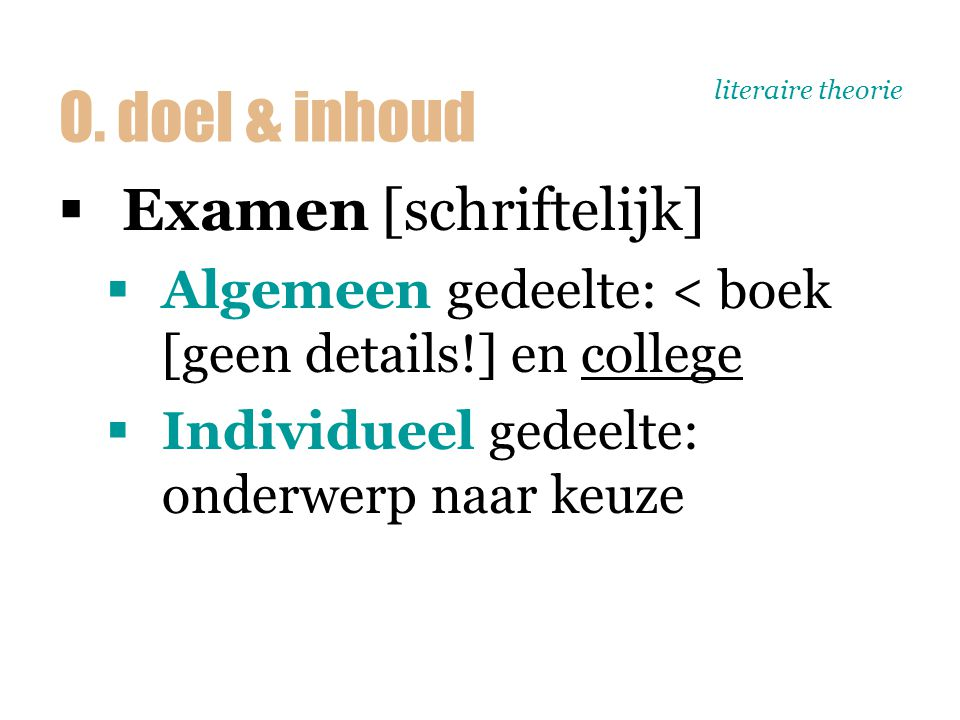 literaire theorie  Examen [schriftelijk]  Algemeen gedeelte: < boek [geen details!] en college  Individueel gedeelte: onderwerp naar keuze O. doel